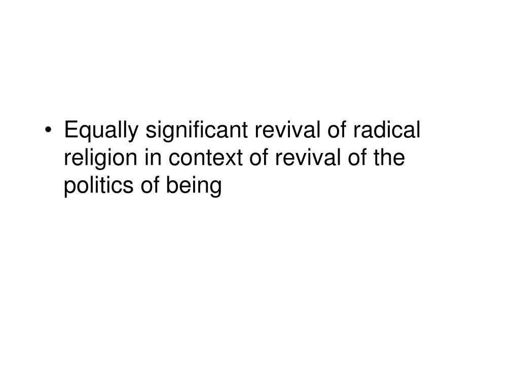 Equally significant revival of radical religion in context of revival of the politics of being