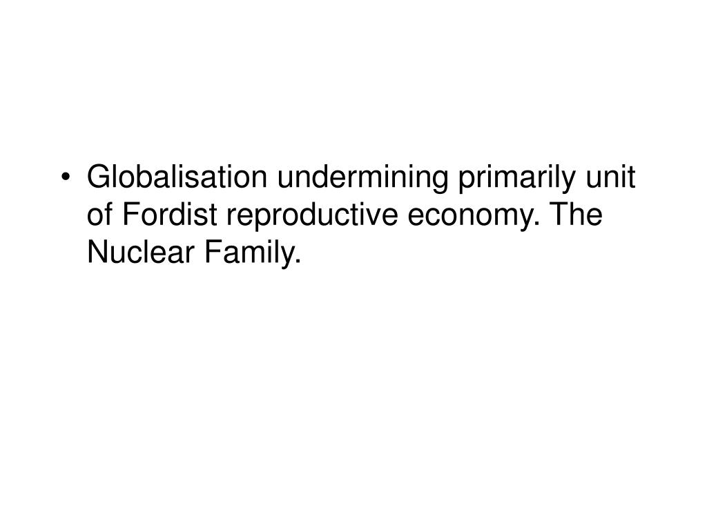 Globalisation undermining primarily unit of Fordist reproductive economy. The Nuclear Family.