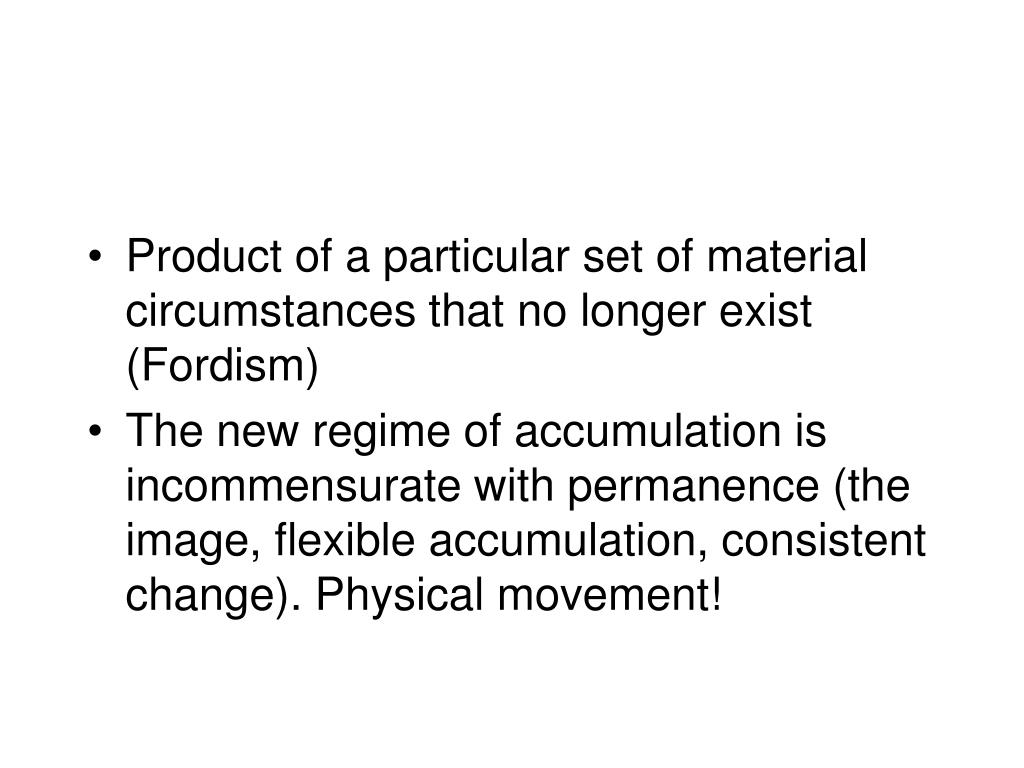 Product of a particular set of material circumstances that no longer exist (Fordism)