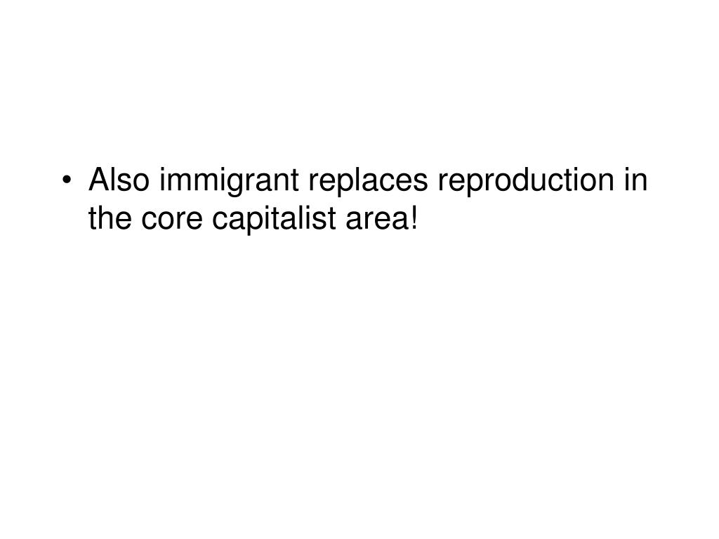 Also immigrant replaces reproduction in the core capitalist area!