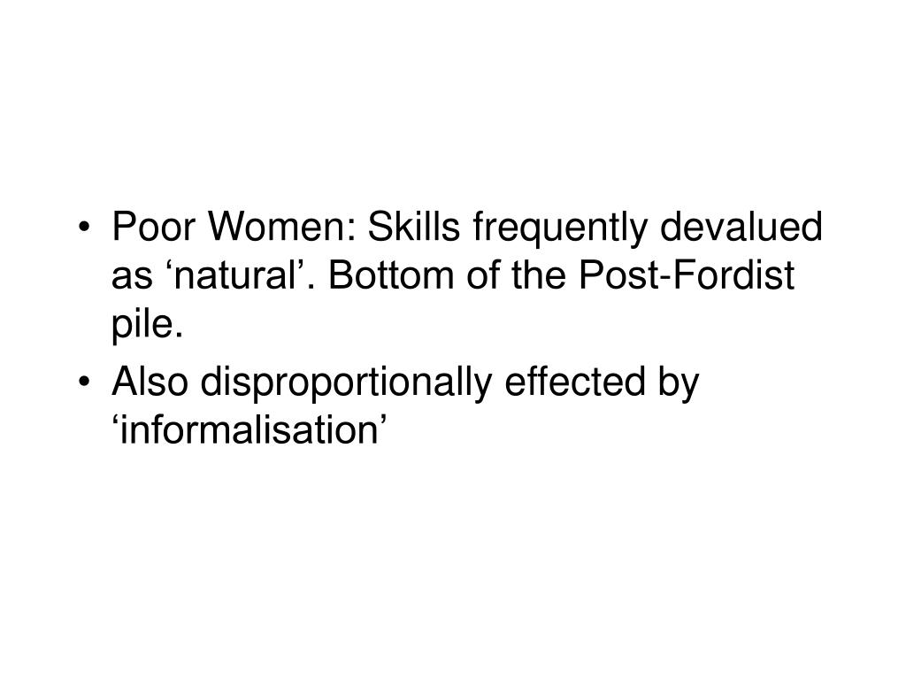Poor Women: Skills frequently devalued as 'natural'. Bottom of the Post-Fordist pile.
