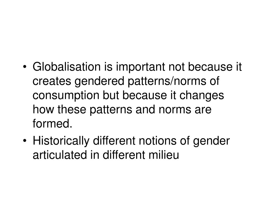 Globalisation is important not because it creates gendered patterns/norms of consumption but because it changes how these patterns and norms are formed.