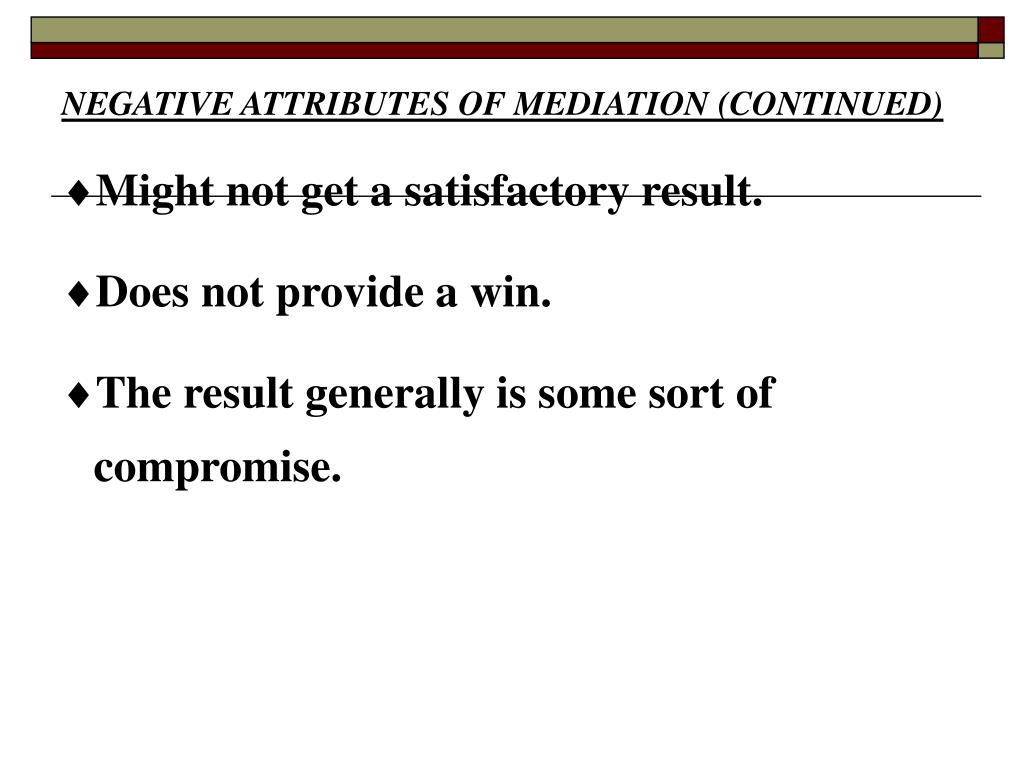 NEGATIVE ATTRIBUTES OF MEDIATION (CONTINUED)