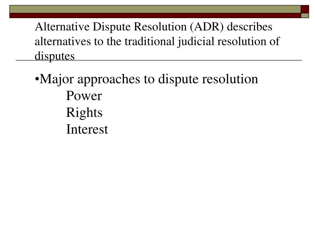 Alternative Dispute Resolution (ADR) describes alternatives to the traditional judicial resolution of disputes