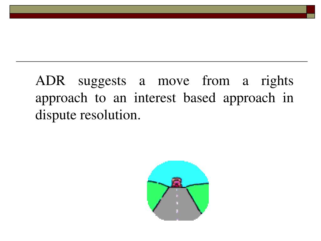 ADR suggests a move from a rights approach to an interest based approach in dispute resolution.