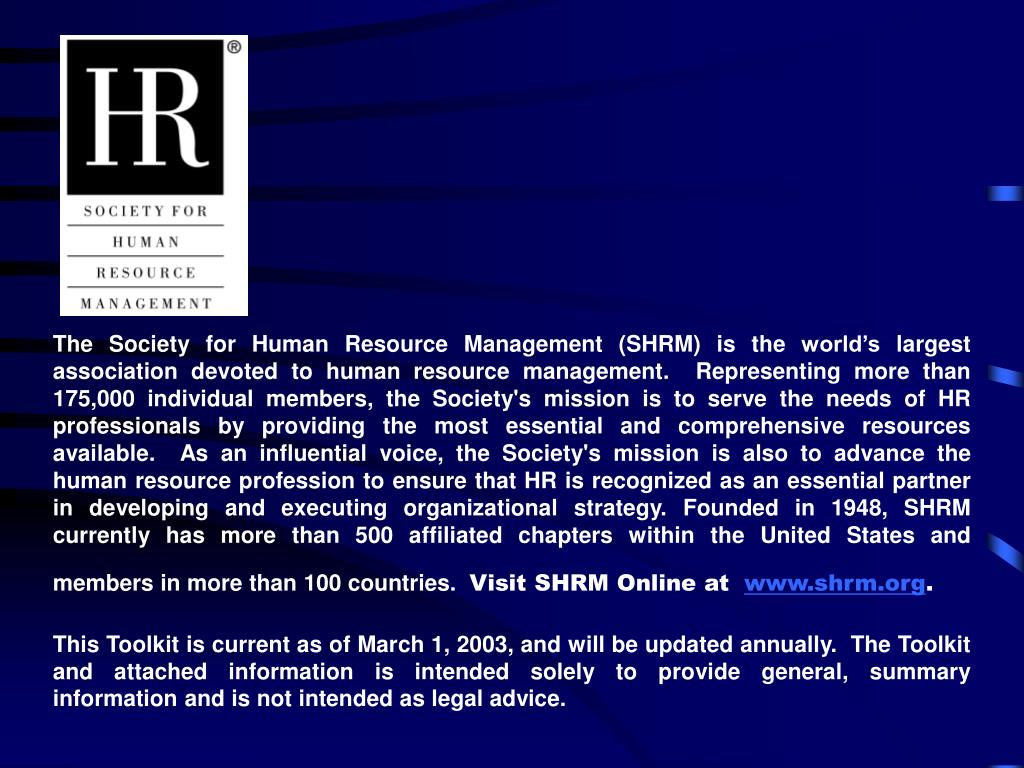 The Society for Human Resource Management (SHRM) is the world's largest association devoted to human resource management.  Representing more than 175,000 individual members, the Society's mission is to serve the needs of HR professionals by providing the most essential and comprehensive resources available.  As an influential voice, the Society's mission is also to advance the human resource profession to ensure that HR is recognized as an essential partner in developing and executing organizational strategy. Founded in 1948, SHRM currently has more than 500 affiliated chapters within the United States and members in more than 100 countries.