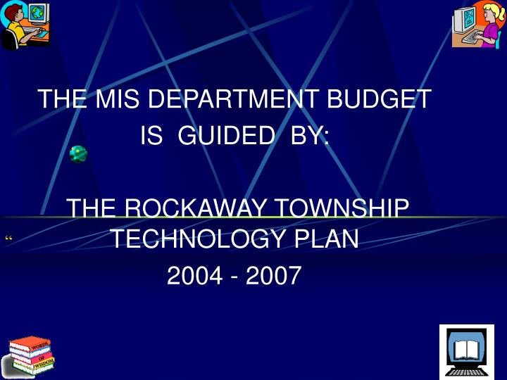 The mis department budget is guided by the rockaway township technology plan 2004 2007