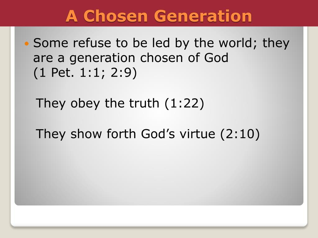 Some refuse to be led by the world; they are a generation chosen of God             (1 Pet. 1:1; 2:9)