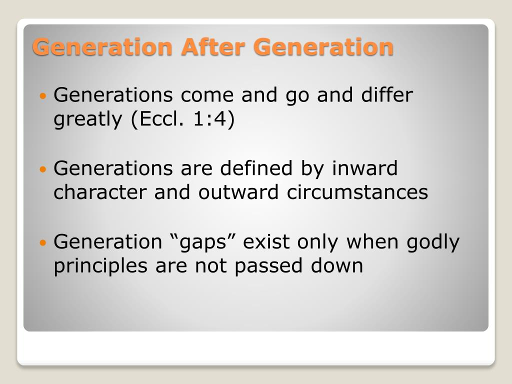 Generations come and go and differ greatly (Eccl. 1:4)