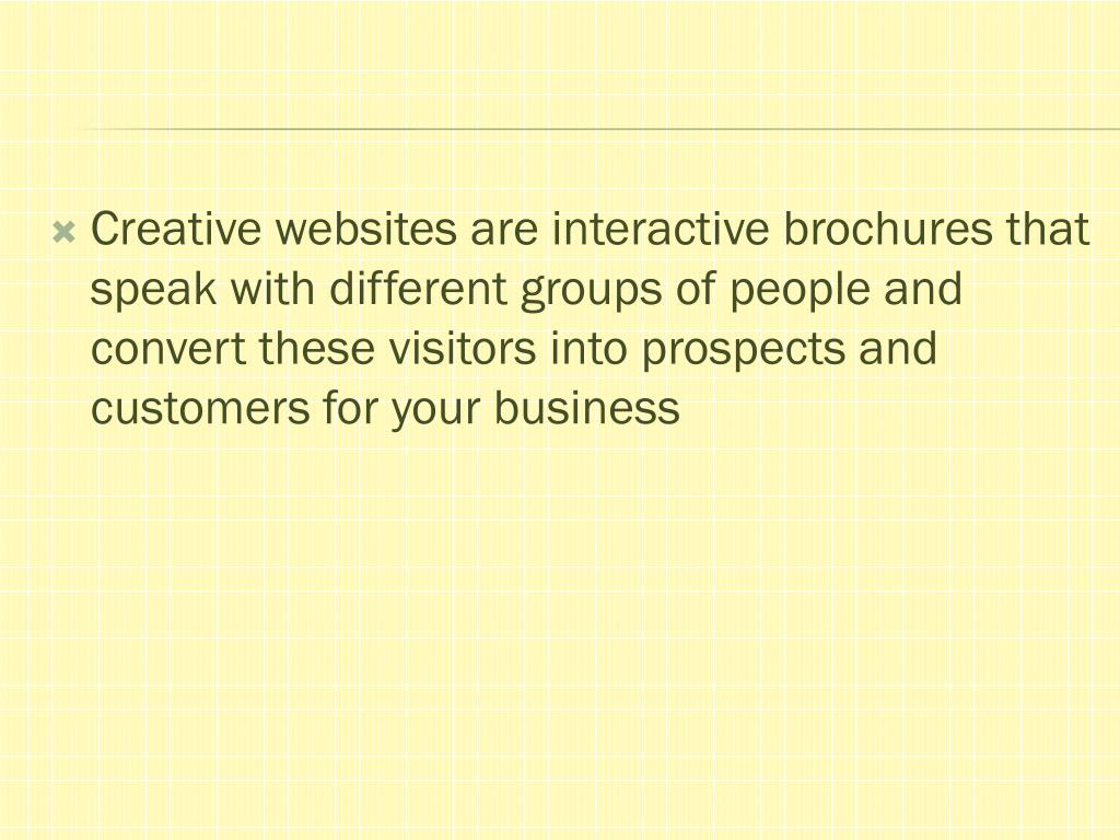 Creative websites are interactive brochures that speak with different groups of people and convert these visitors into prospects and customers for your business