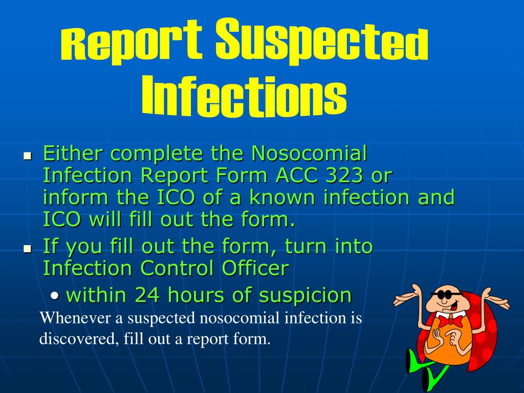 Either complete the Nosocomial Infection Report Form ACC 323 or inform the ICO of a known infection and ICO will fill out the form.