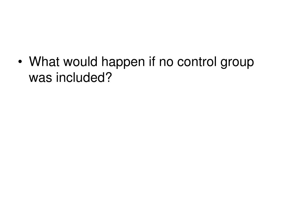 What would happen if no control group was included?