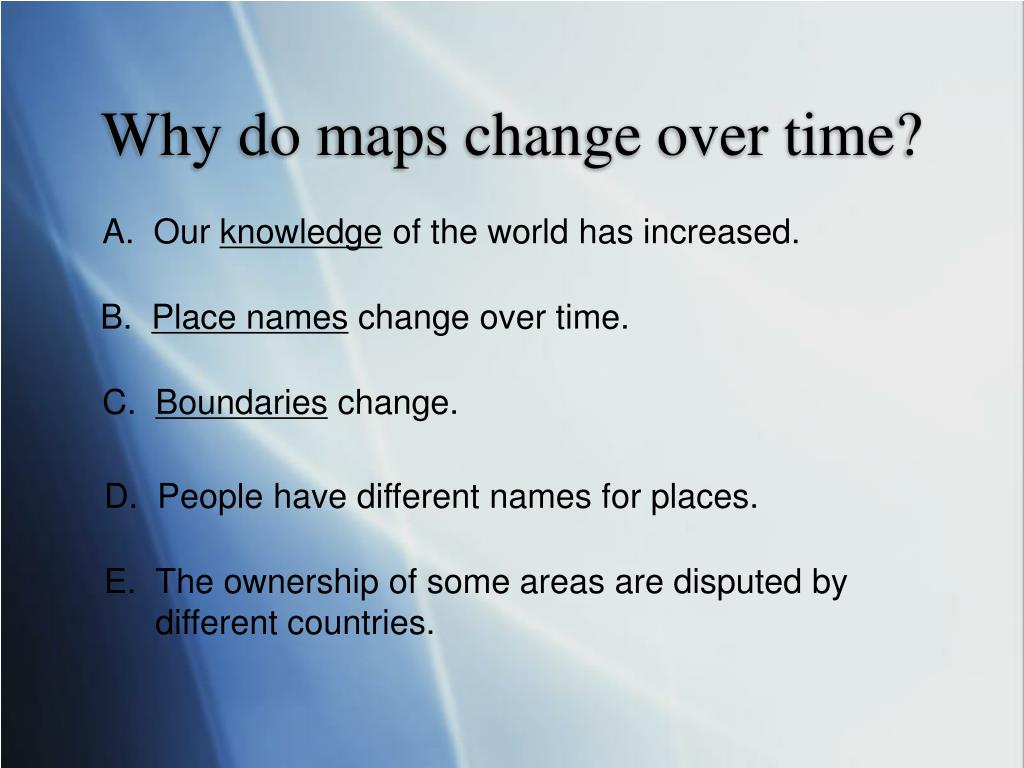Why do maps change over time?