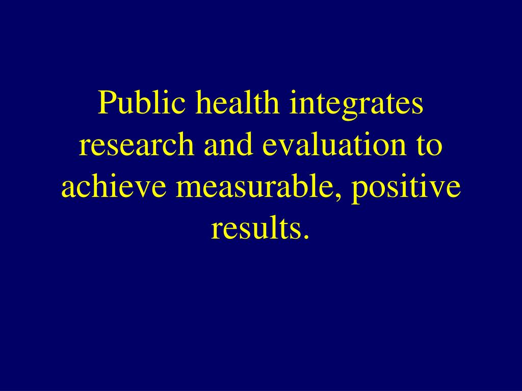Public health integrates research and evaluation to achieve measurable, positive results.