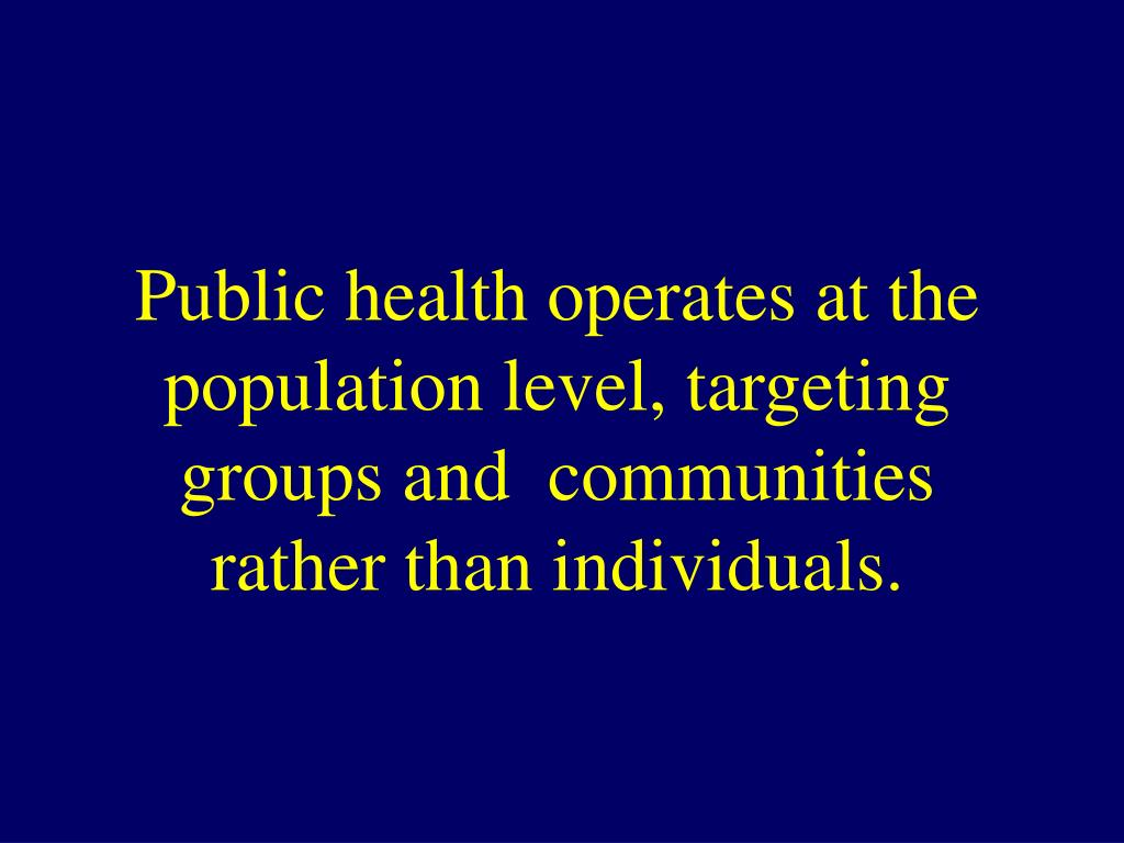 Public health operates at the population level, targeting groups and  communities rather than individuals.