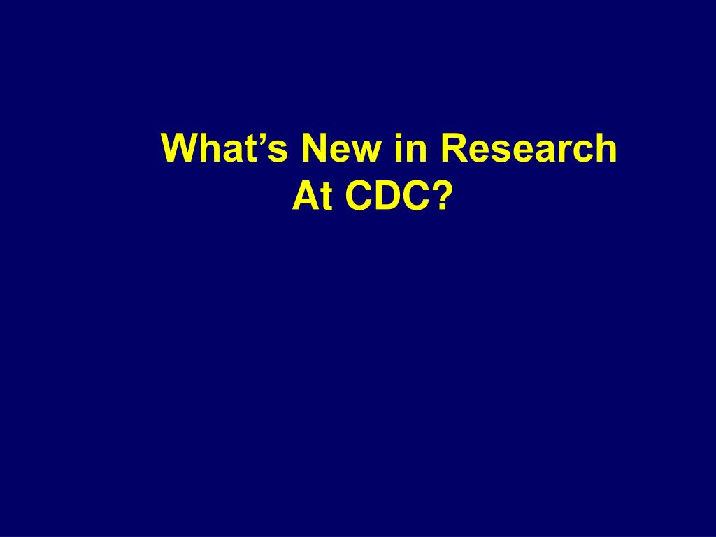 What's New in Research At CDC?