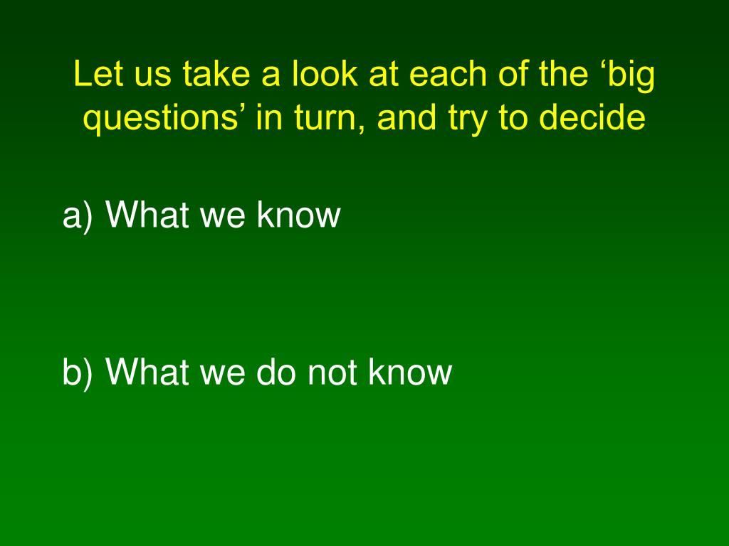 Let us take a look at each of the 'big questions' in turn, and try to decide