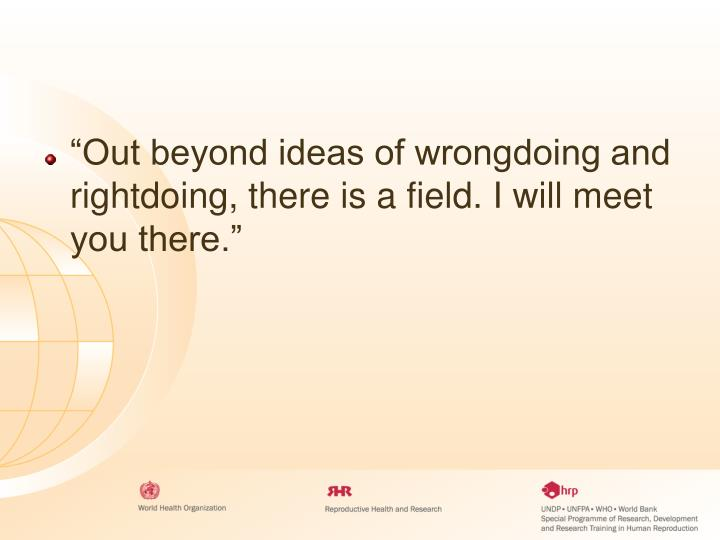 """""""Out beyond ideas of wrongdoing and rightdoing, there is a field. I will meet you there."""""""