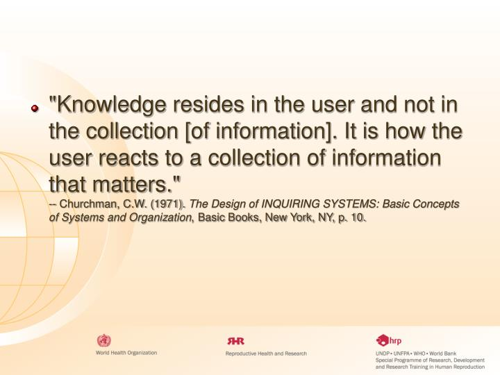 """""""Knowledge resides in the user and not in the collection [of information]. It is how the user reacts to a collection of information that matters."""""""