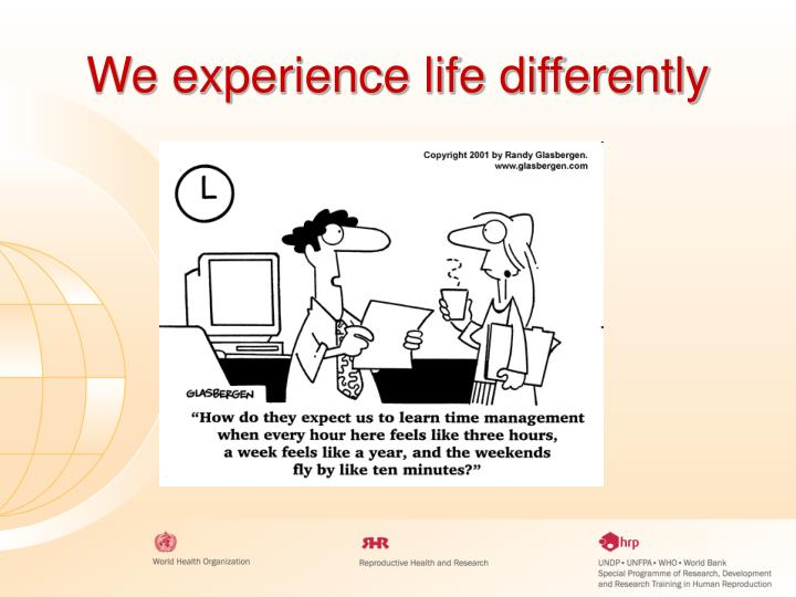We experience life differently