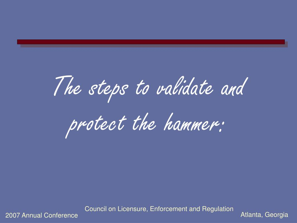 The steps to validate and protect the hammer: