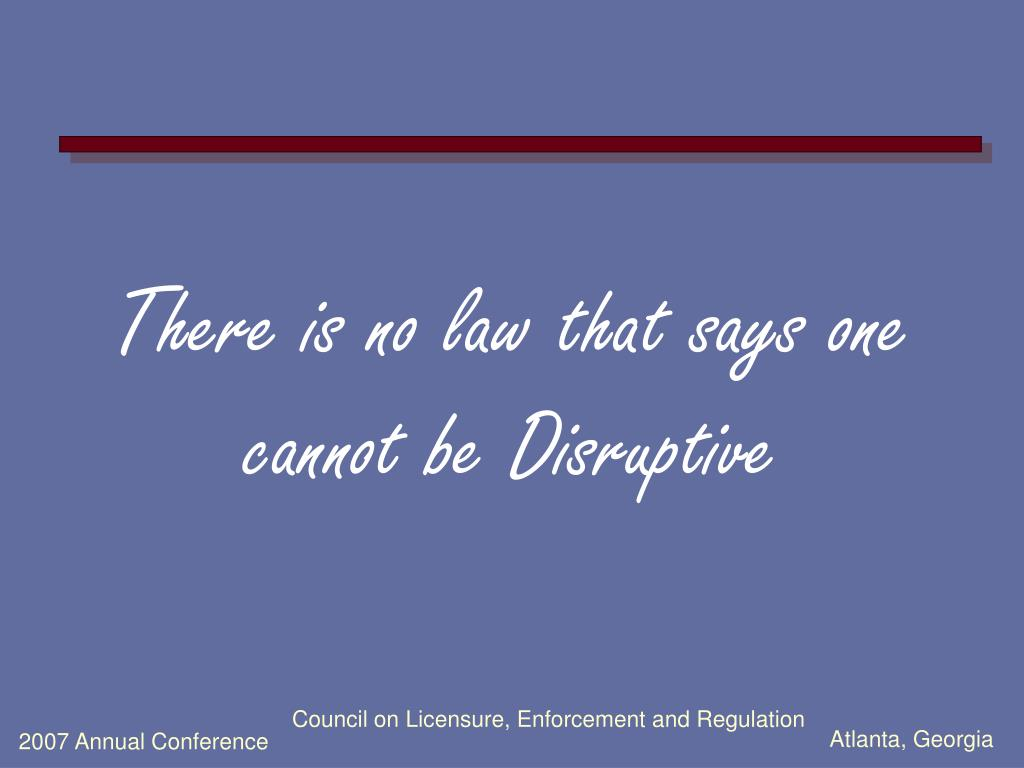 There is no law that says one cannot be Disruptive
