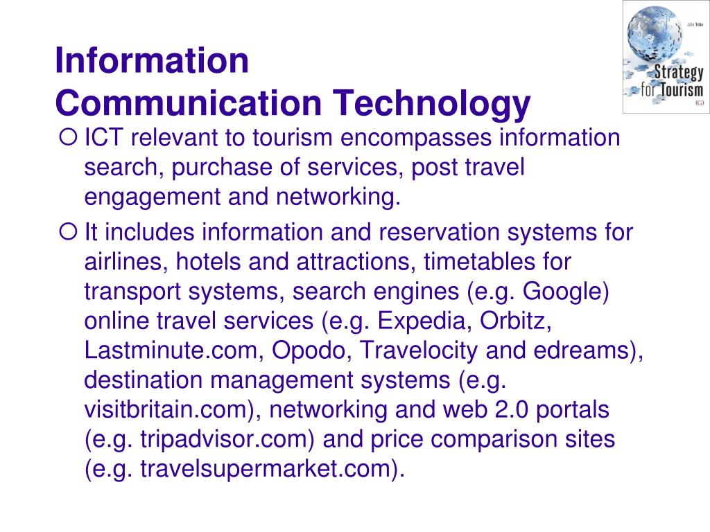 ICT relevant to tourism encompasses information search, purchase of services, post travel engagement and networking.