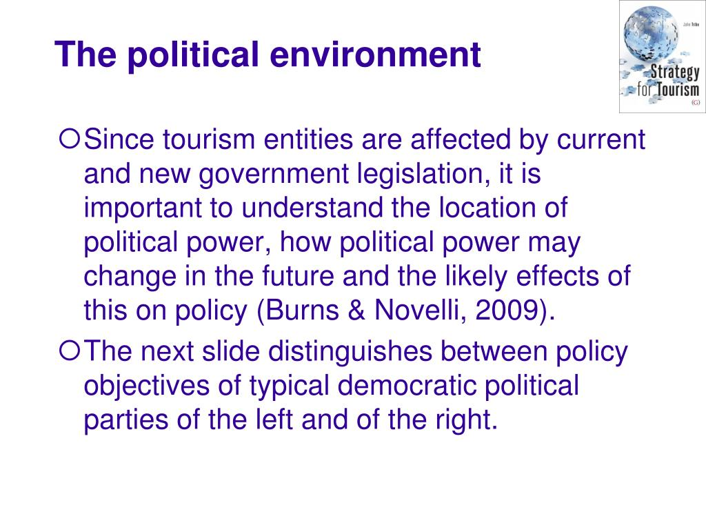 Since tourism entities are affected by current and new government legislation, it is important to understand the location of political power, how political power may change in the future and the likely effects of this on policy (Burns & Novelli, 2009).