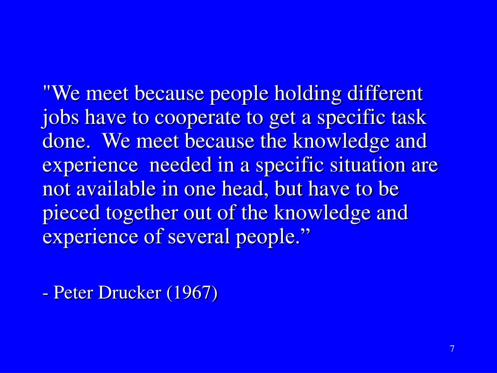 """We meet because people holding different jobs have to cooperate to get a specific task done.  We meet because the knowledge and experience  needed in a specific situation are not available in one head, but have to be pieced together out of the knowledge and experience of several people."""