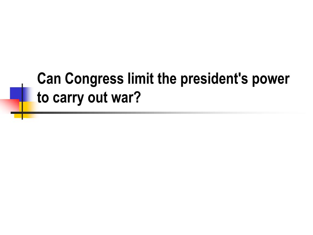 Can Congress limit the president's power to carry out war?