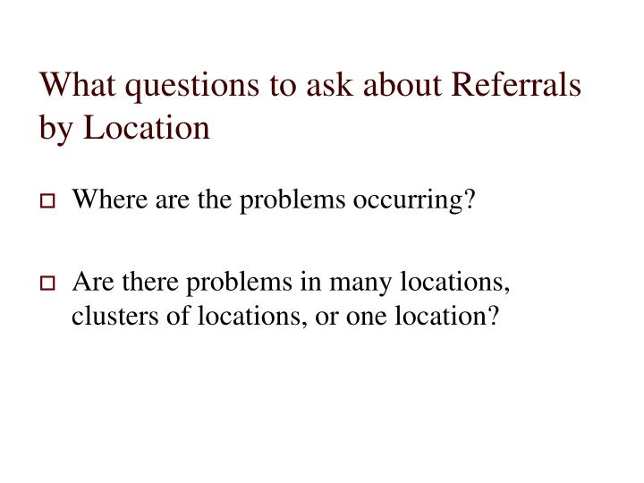 What questions to ask about Referrals by Location