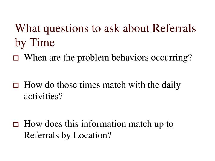 What questions to ask about Referrals by Time
