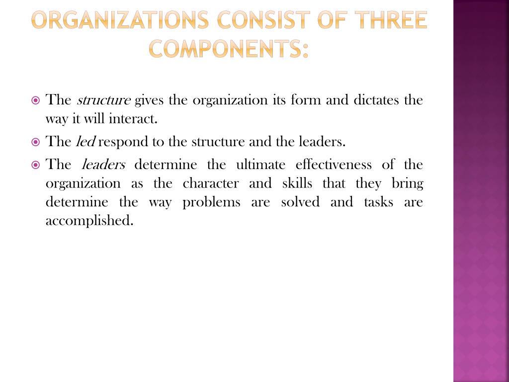 Organizations consist of three components: