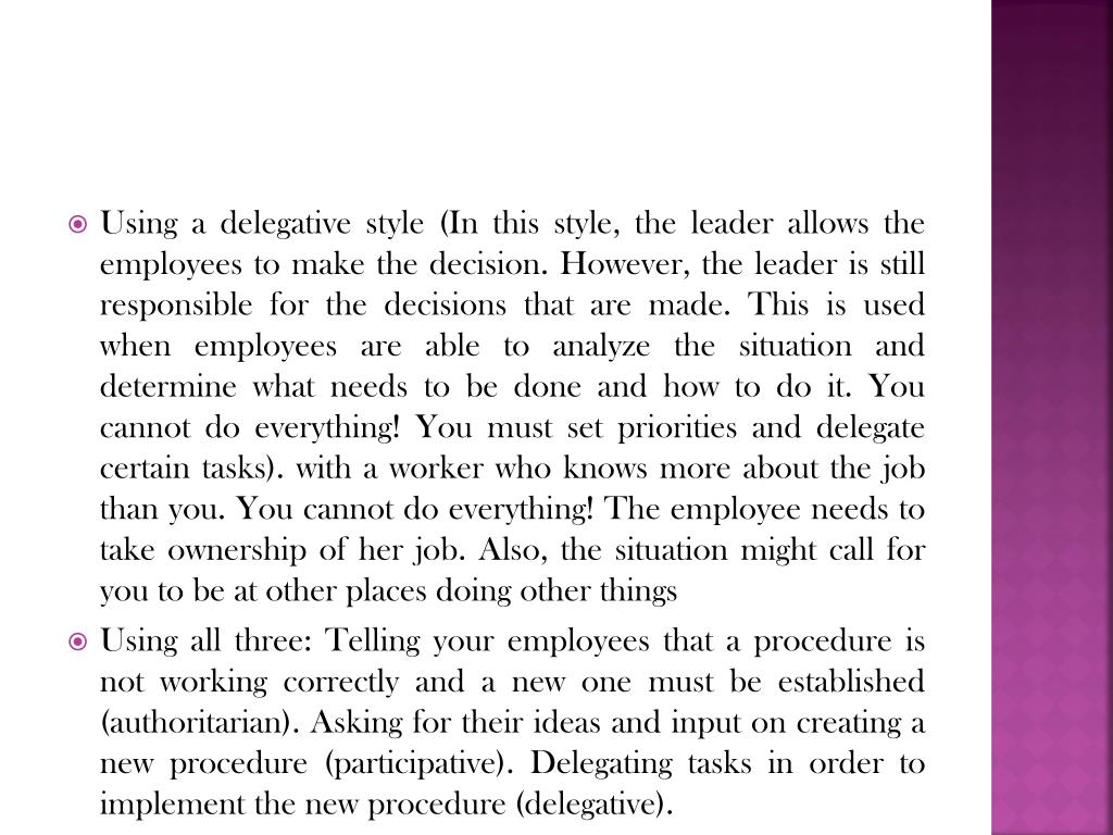 Using a delegative style (In this style, the leader allows the employees to make the decision. However, the leader is still responsible for the decisions that are made. This is used when employees are able to analyze the situation and determine what needs to be done and how to do it. You cannot do everything! You must set priorities and delegate certain tasks). with a worker who knows more about the job than you. You cannot do everything! The employee needs to take ownership of her job. Also, the situation might call for you to be at other places doing other things