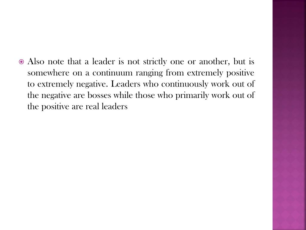 Also note that a leader is not strictly one or another, but is somewhere on a continuum ranging from extremely positive to extremely negative. Leaders who continuously work out of the negative are bosses while those who primarily work out of the positive are real leaders