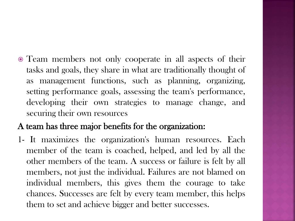 Team members not only cooperate in all aspects of their tasks and goals, they share in what are traditionally thought of as management functions, such as planning, organizing, setting performance goals, assessing the team's performance, developing their own strategies to manage change, and securing their own resources