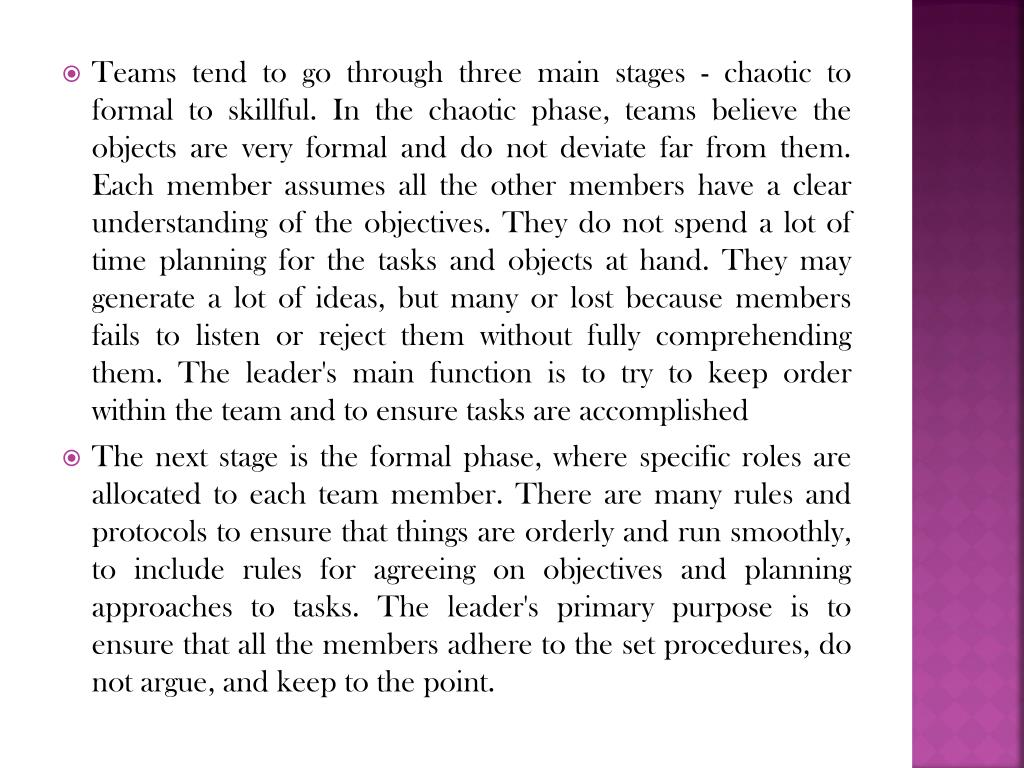 Teams tend to go through three main stages - chaotic to formal to skillful. In the chaotic phase, teams believe the objects are very formal and do not deviate far from them. Each member assumes all the other members have a clear understanding of the objectives. They do not spend a lot of time planning for the tasks and objects at hand. They may generate a lot of ideas, but many or lost because members fails to listen or reject them without fully comprehending them. The leader's main function is to try to keep order within the team and to ensure tasks are accomplished