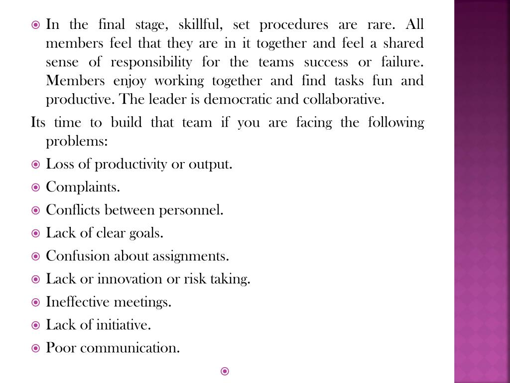 In the final stage, skillful, set procedures are rare. All members feel that they are in it together and feel a shared sense of responsibility for the teams success or failure. Members enjoy working together and find tasks fun and productive. The leader is democratic and collaborative.