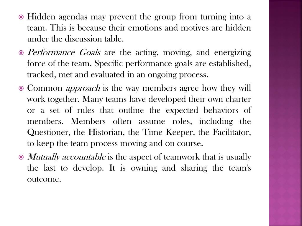 Hidden agendas may prevent the group from turning into a team. This is because their emotions and motives are hidden under the discussion table.
