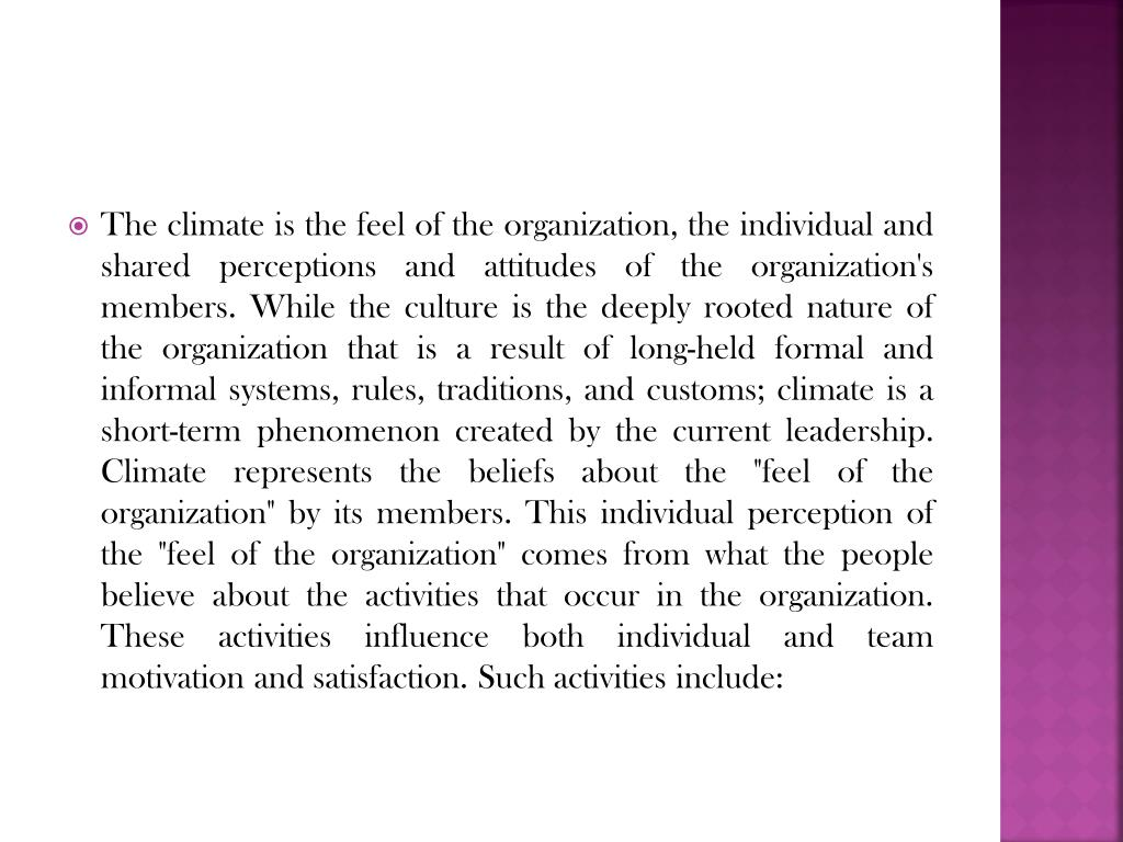 """The climate is the feel of the organization, the individual and shared perceptions and attitudes of the organization's members. While the culture is the deeply rooted nature of the organization that is a result of long-held formal and informal systems, rules, traditions, and customs; climate is a short-term phenomenon created by the current leadership. Climate represents the beliefs about the """"feel of the organization"""" by its members. This individual perception of the """"feel of the organization"""" comes from what the people believe about the activities that occur in the organization. These activities influence both individual and team motivation and satisfaction. Such activities include:"""