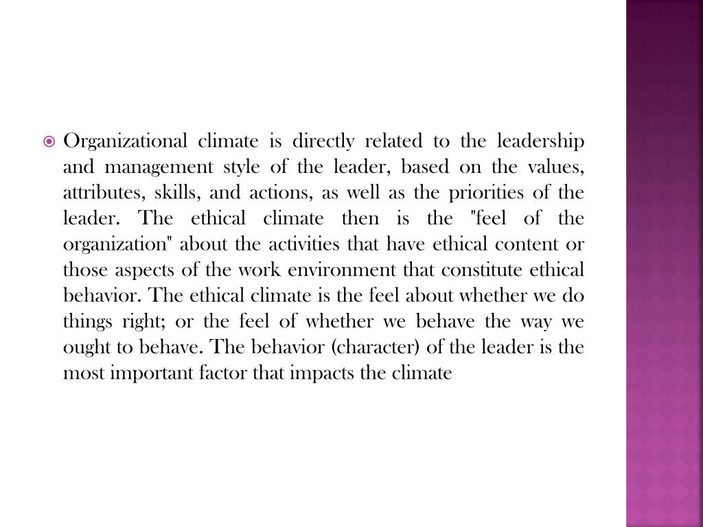 """Organizational climate is directly related to the leadership and management style of the leader, based on the values, attributes, skills, and actions, as well as the priorities of the leader. The ethical climate then is the """"feel of the organization"""" about the activities that have ethical content or those aspects of the work environment that constitute ethical behavior. The ethical climate is the feel about whether we do things right; or the feel of whether we behave the way we ought to behave. The behavior (character) of the leader is the most important factor that impacts the climate"""