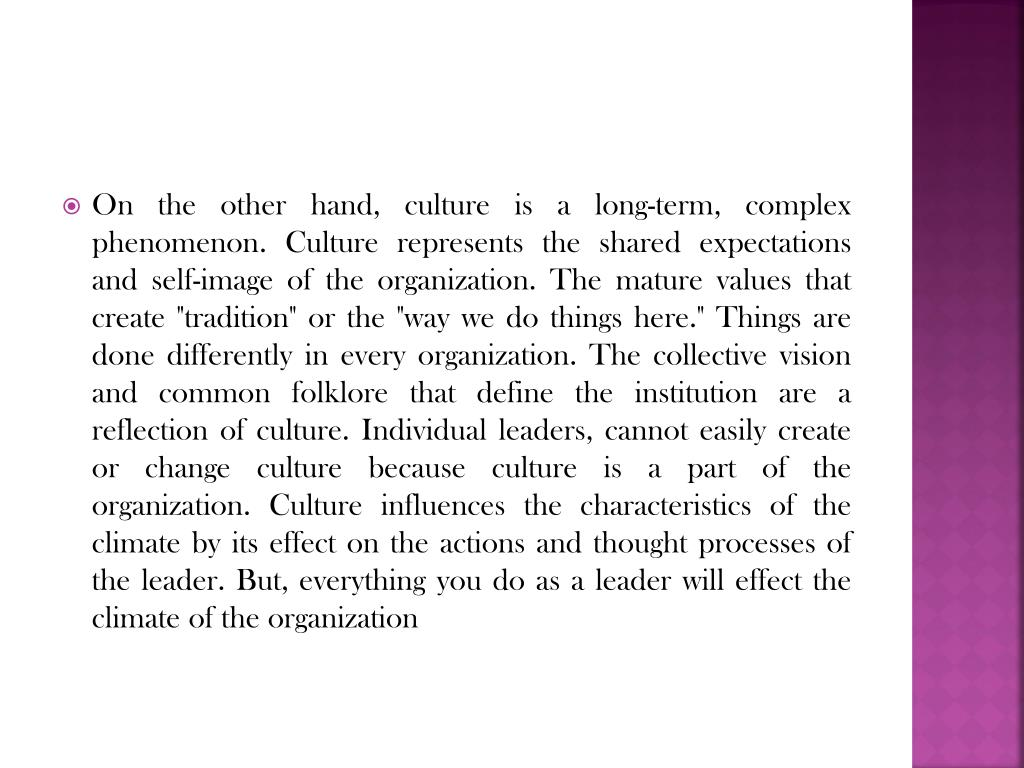 """On the other hand, culture is a long-term, complex phenomenon. Culture represents the shared expectations and self-image of the organization. The mature values that create """"tradition"""" or the """"way we do things here."""" Things are done differently in every organization. The collective vision and common folklore that define the institution are a reflection of culture. Individual leaders, cannot easily create or change culture because culture is a part of the organization. Culture influences the characteristics of the climate by its effect on the actions and thought processes of the leader. But, everything you do as a leader will effect the climate of the organization"""