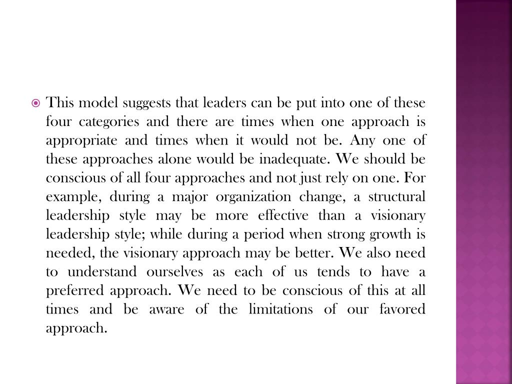 This model suggests that leaders can be put into one of these four categories and there are times when one approach is appropriate and times when it would not be. Any one of these approaches alone would be inadequate. We should be conscious of all four approaches and not just rely on one. For example, during a major organization change, a structural leadership style may be more effective than a visionary leadership style; while during a period when strong growth is needed, the visionary approach may be better. We also need to understand ourselves as each of us tends to have a preferred approach. We need to be conscious of this at all times and be aware of the limitations of our favored approach.