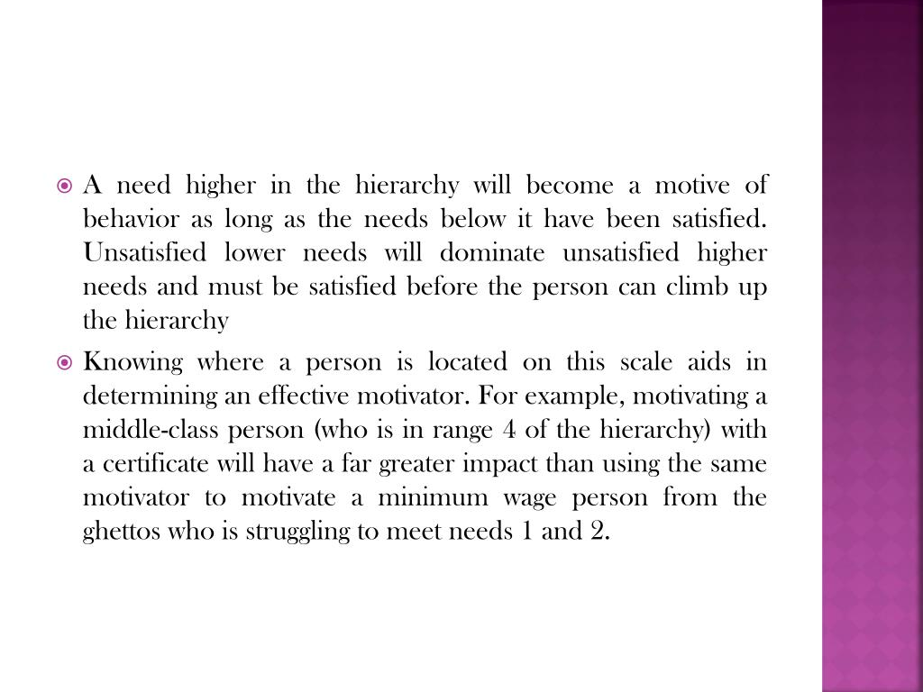 A need higher in the hierarchy will become a motive of behavior as long as the needs below it have been satisfied. Unsatisfied lower needs will dominate unsatisfied higher needs and must be satisfied before the person can climb up the hierarchy