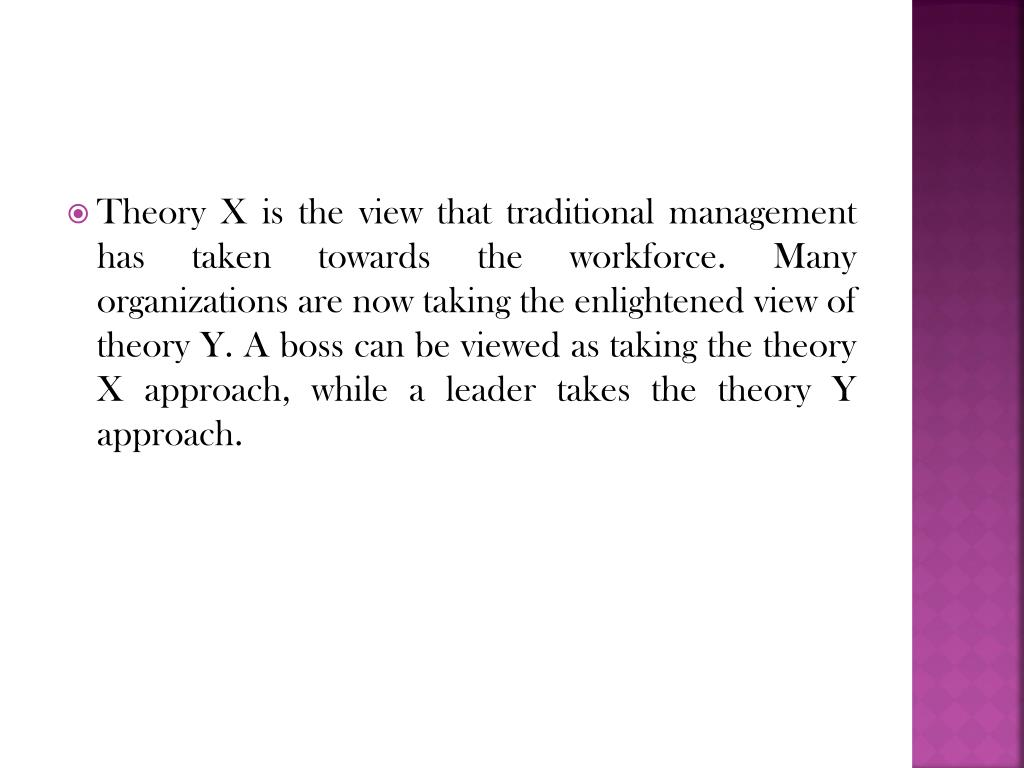 Theory X is the view that traditional management has taken towards the workforce. Many organizations are now taking the enlightened view of theory Y. A boss can be viewed as taking the theory X approach, while a leader takes the theory Y approach.