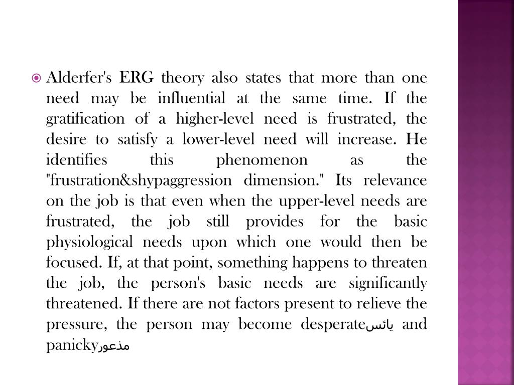 """Alderfer's ERG theory also states that more than one need may be influential at the same time. If the gratification of a higher-level need is frustrated, the desire to satisfy a lower-level need will increase. He identifies this phenomenon as the """"frustration&shypaggression dimension."""" Its relevance on the job is that even when the upper-level needs are frustrated, the job still provides for the basic physiological needs upon which one would then be focused. If, at that point, something happens to threaten the job, the person's basic needs are significantly threatened. If there are not factors present to relieve the pressure, the person may become desperate"""