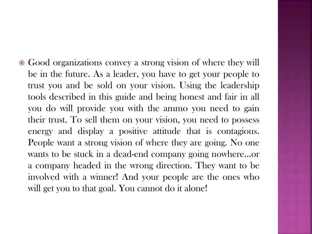 Good organizations convey a strong vision of where they will be in the future. As a leader, you have to get your people to trust you and be sold on your vision. Using the leadership tools described in this guide and being honest and fair in all you do will provide you with the ammo you need to gain their trust. To sell them on your vision, you need to possess energy and display a positive attitude that is contagious. People want a strong vision of where they are going. No one wants to be stuck in a dead-end company going nowhere...or a company headed in the wrong direction. They want to be involved with a winner! And your people are the ones who will get you to that goal. You cannot do it alone!