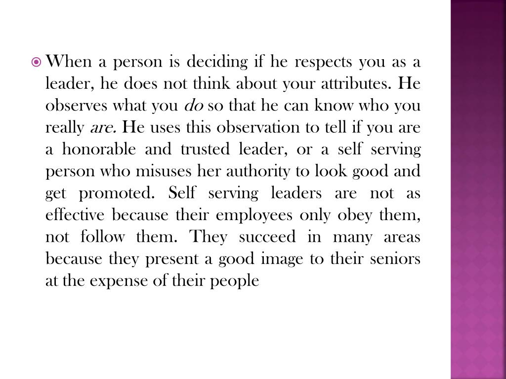 When a person is deciding if he respects you as a leader, he does not think about your attributes. He observes what you
