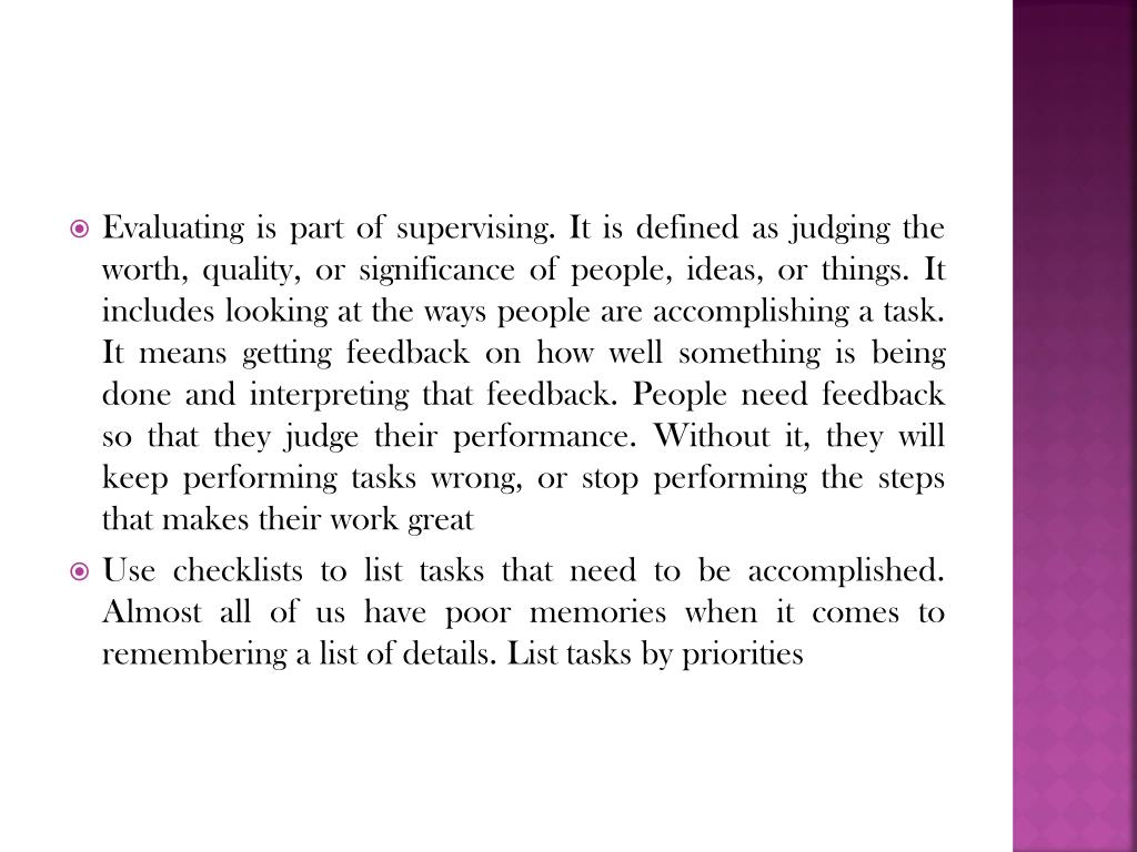 Evaluating is part of supervising. It is defined as judging the worth, quality, or significance of people, ideas, or things. It includes looking at the ways people are accomplishing a task. It means getting feedback on how well something is being done and interpreting that feedback. People need feedback so that they judge their performance. Without it, they will keep performing tasks wrong, or stop performing the steps that makes their work great