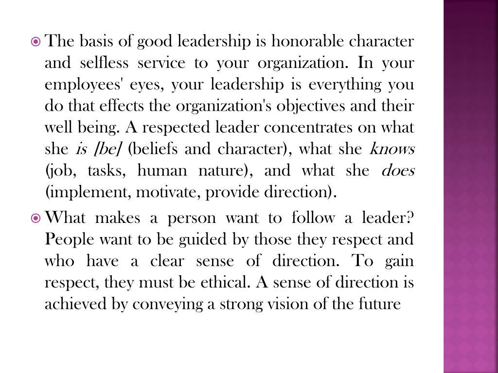 The basis of good leadership is honorable character and selfless service to your organization. In your employees' eyes, your leadership is everything you do that effects the organization's objectives and their well being. A respected leader concentrates on what she